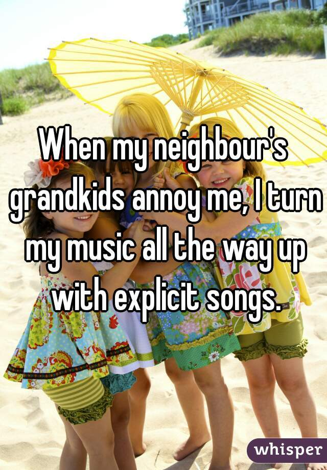When my neighbour's grandkids annoy me, I turn my music all the way up with explicit songs.