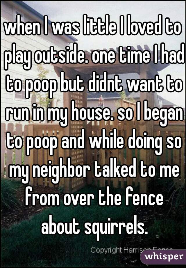 when I was little I loved to play outside. one time I had to poop but didnt want to run in my house. so I began to poop and while doing so my neighbor talked to me from over the fence about squirrels.