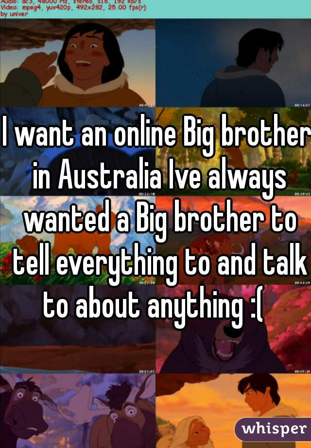 I want an online Big brother in Australia Ive always wanted a Big brother to tell everything to and talk to about anything :(