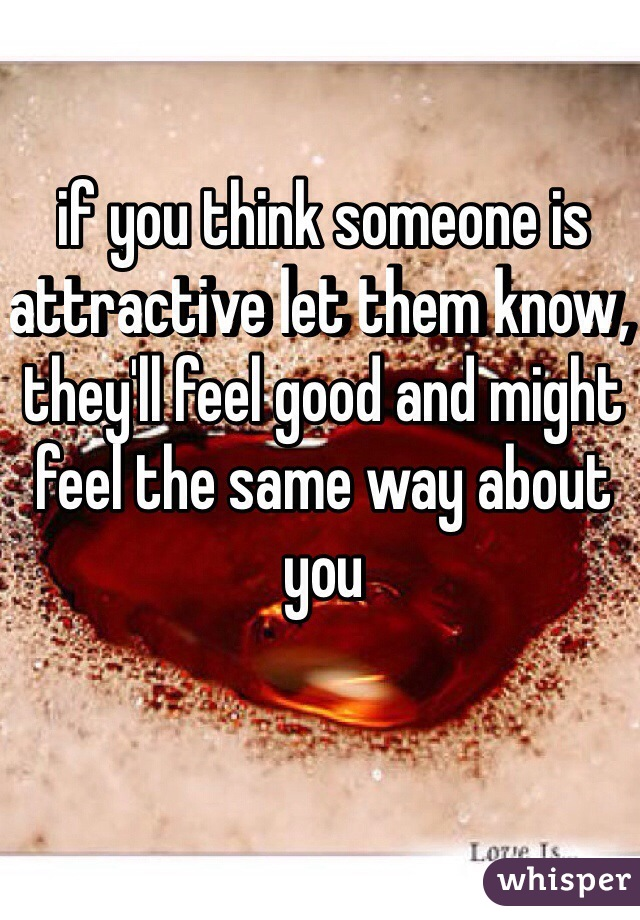 if you think someone is attractive let them know, they'll feel good and might feel the same way about you