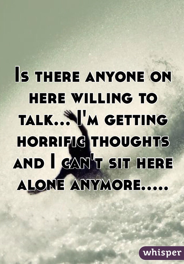 Is there anyone on here willing to talk... I'm getting horrific thoughts and I can't sit here alone anymore.....