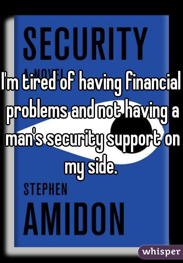 I'm tired of having financial problems and not having a man's security support on my side.
