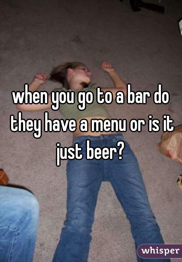 when you go to a bar do they have a menu or is it just beer?
