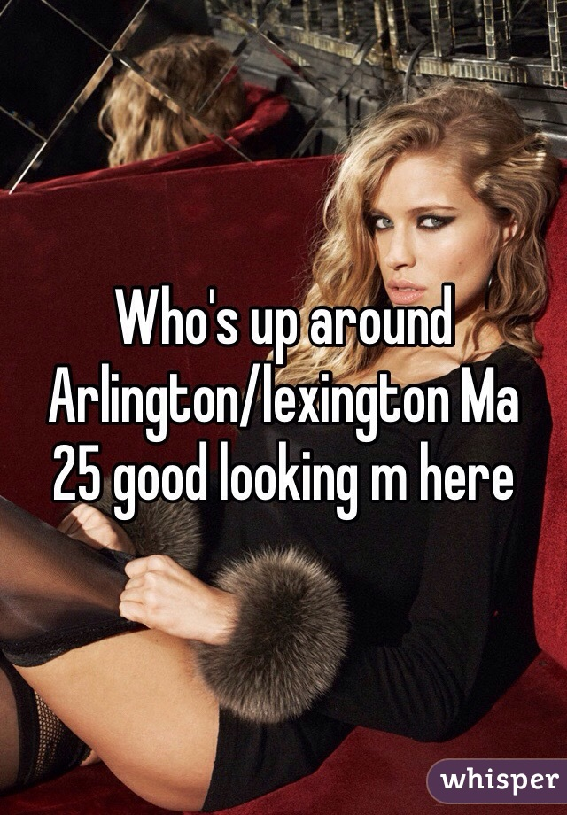 Who's up around Arlington/lexington Ma  25 good looking m here