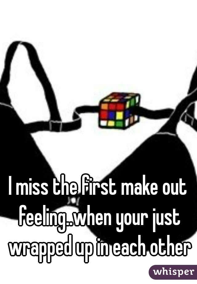 I miss the first make out feeling..when your just wrapped up in each other