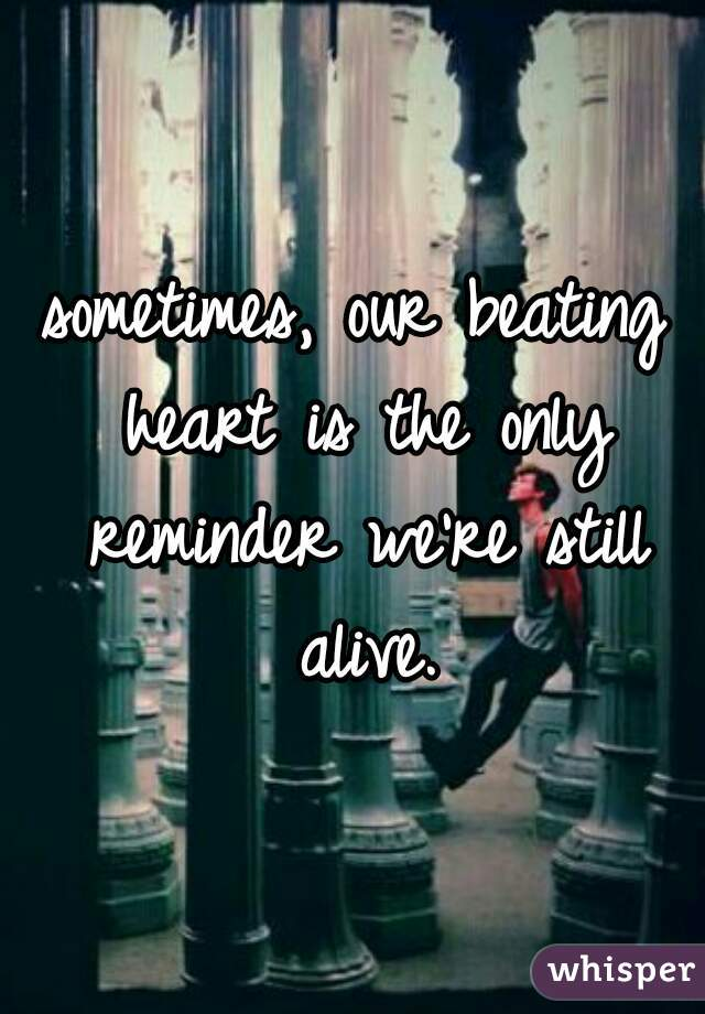 sometimes, our beating heart is the only reminder we're still alive.