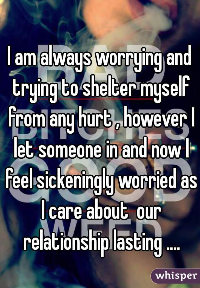 I am always worrying and trying to shelter myself from any hurt , however I let someone in and now I feel sickeningly worried as I care about  our relationship lasting ....