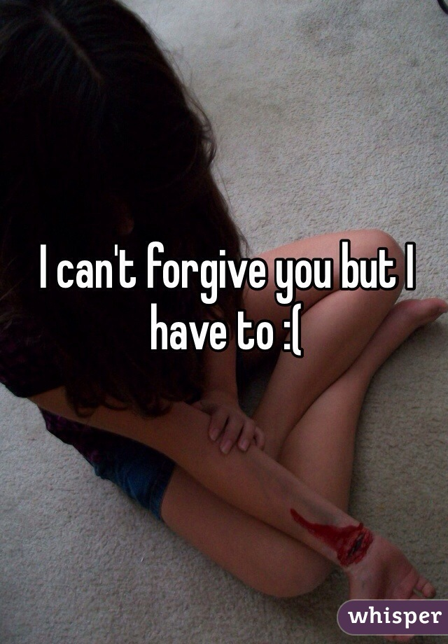 I can't forgive you but I have to :(