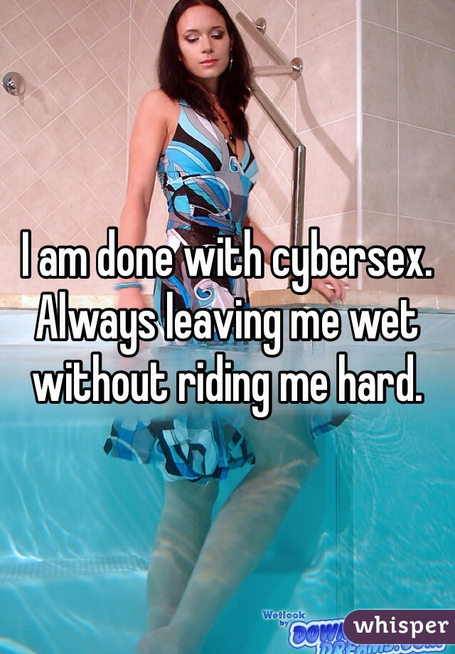 I am done with cybersex. Always leaving me wet without riding me hard.