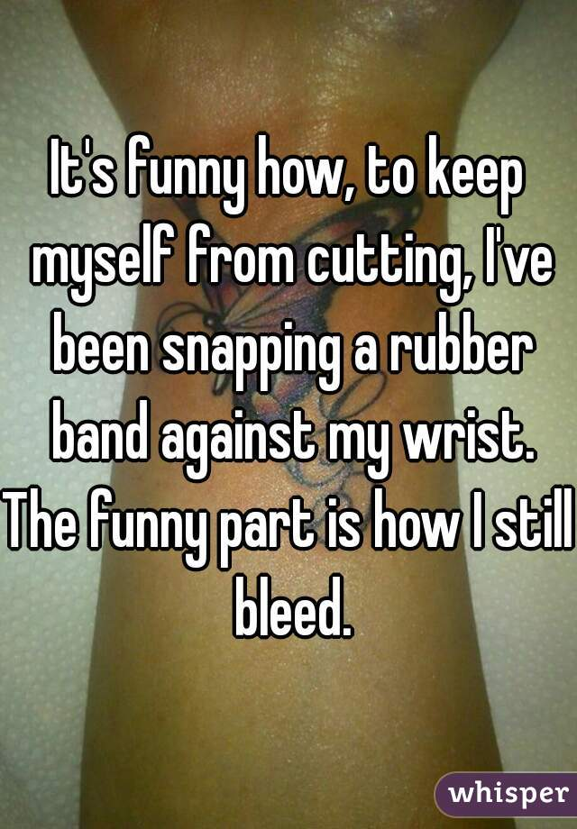 It's funny how, to keep myself from cutting, I've been snapping a rubber band against my wrist. The funny part is how I still bleed.