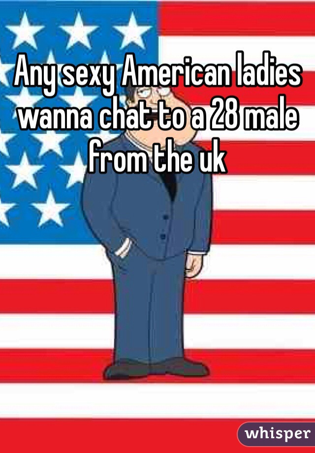 Any sexy American ladies wanna chat to a 28 male from the uk