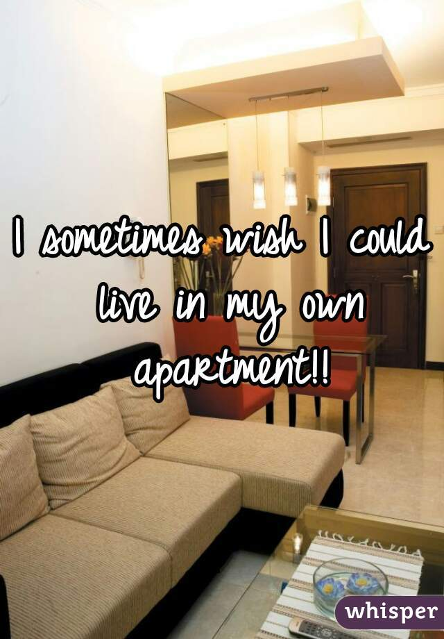 I sometimes wish I could live in my own apartment!!