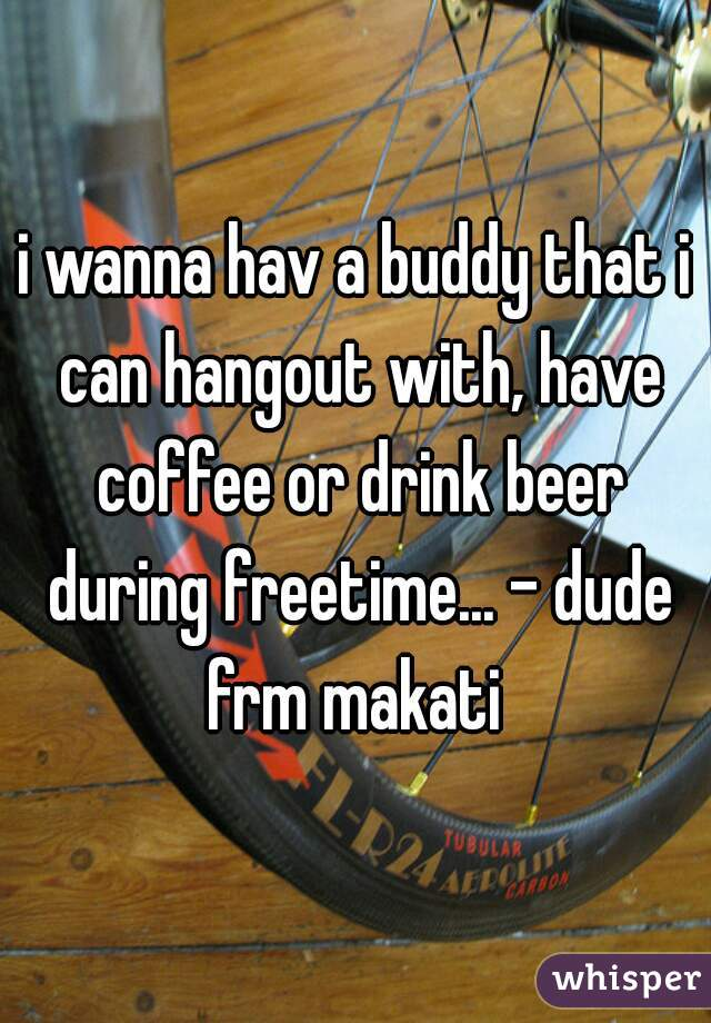 i wanna hav a buddy that i can hangout with, have coffee or drink beer during freetime... - dude frm makati