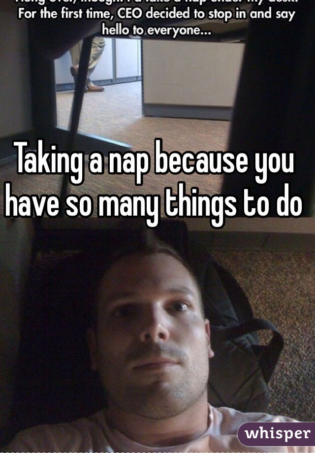 Taking a nap because you have so many things to do