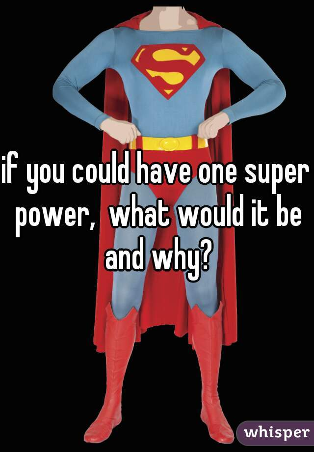 if you could have one super power,  what would it be and why?