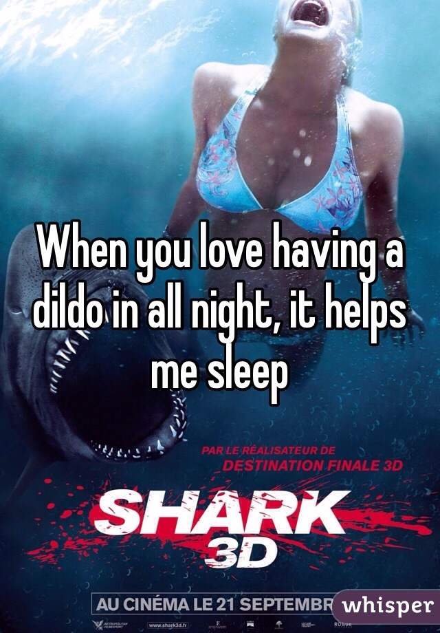 When you love having a dildo in all night, it helps me sleep