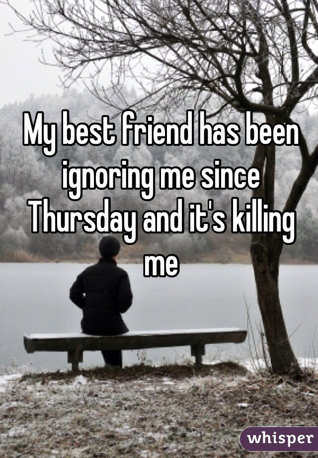 My best friend has been ignoring me since Thursday and it's killing me