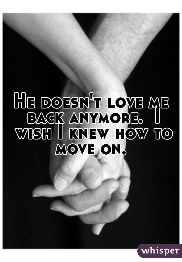 He doesn't love me back anymore.  I wish I knew how to move on.