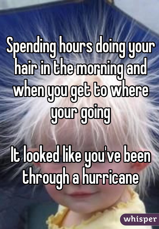 Spending hours doing your hair in the morning and when you get to where your going  It looked like you've been through a hurricane