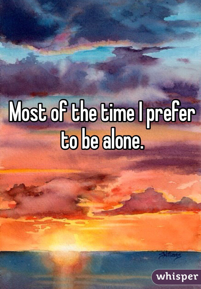 Most of the time I prefer to be alone.