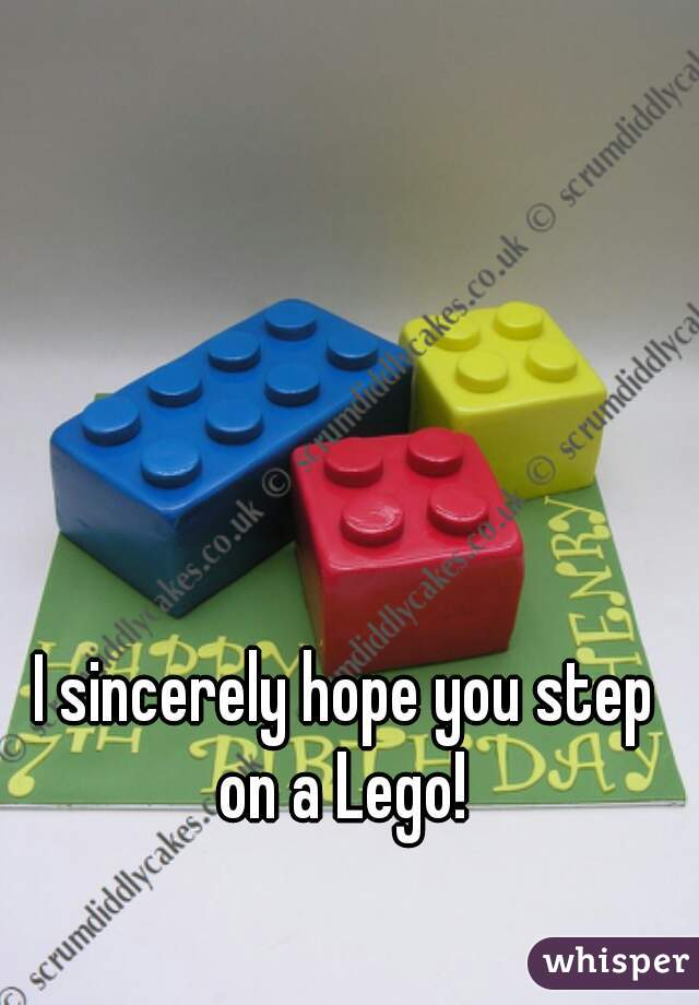 I sincerely hope you step  on a Lego!