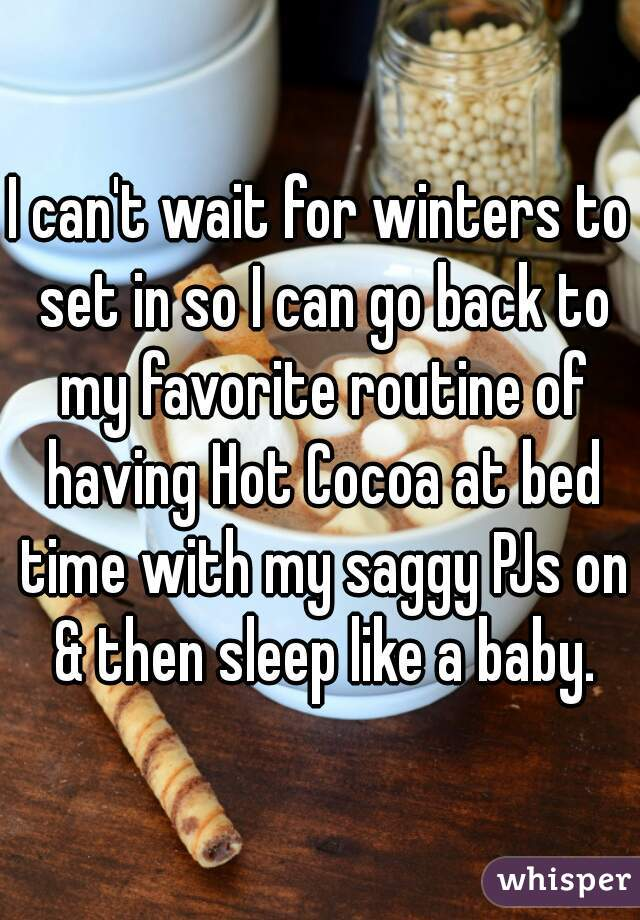 I can't wait for winters to set in so I can go back to my favorite routine of having Hot Cocoa at bed time with my saggy PJs on & then sleep like a baby.