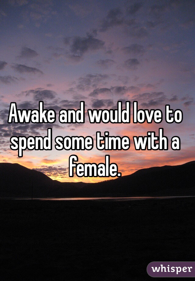 Awake and would love to spend some time with a female.