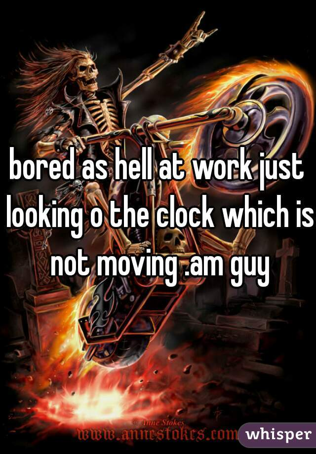 bored as hell at work just looking o the clock which is not moving .am guy