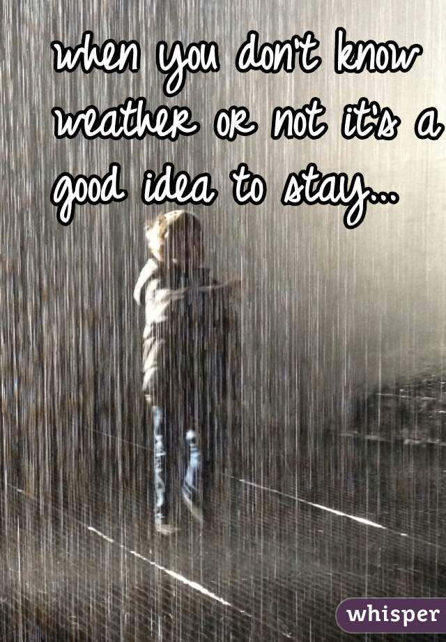 when you don't know weather or not it's a good idea to stay...