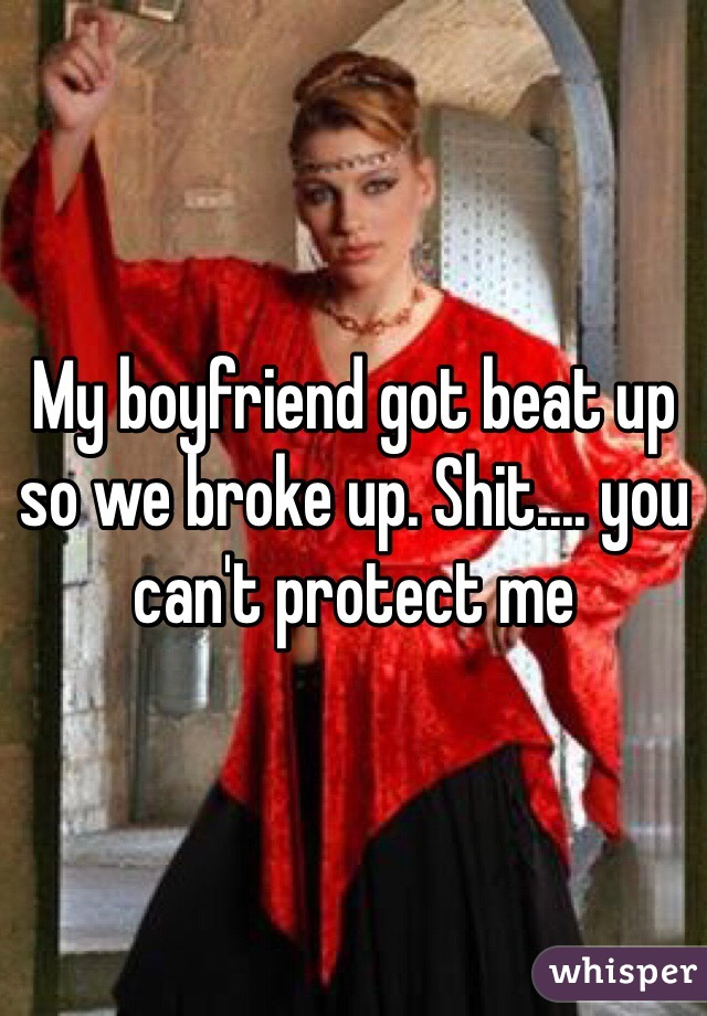 My boyfriend got beat up so we broke up. Shit.... you can't protect me