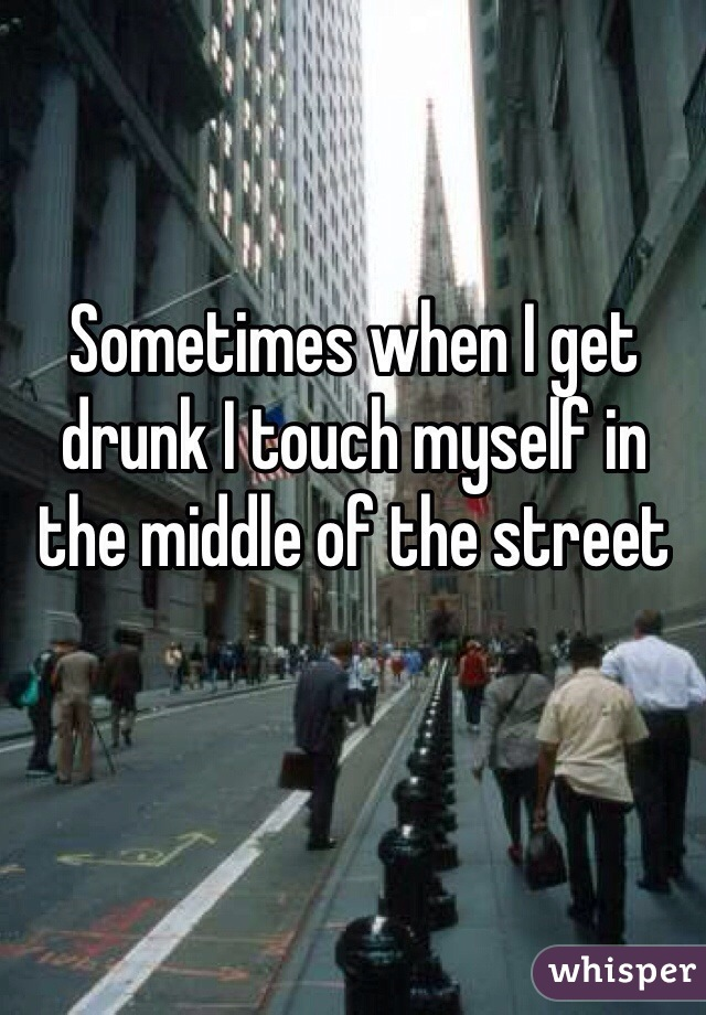 Sometimes when I get drunk I touch myself in the middle of the street