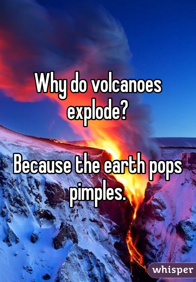 Why do volcanoes explode?  Because the earth pops pimples.
