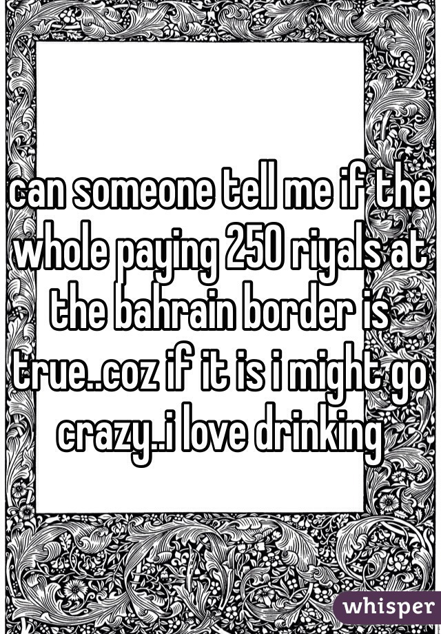 can someone tell me if the whole paying 250 riyals at the bahrain border is true..coz if it is i might go crazy..i love drinking