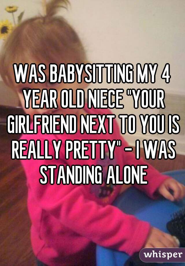 """WAS BABYSITTING MY 4 YEAR OLD NIECE """"YOUR GIRLFRIEND NEXT TO YOU IS REALLY PRETTY"""" - I WAS STANDING ALONE"""