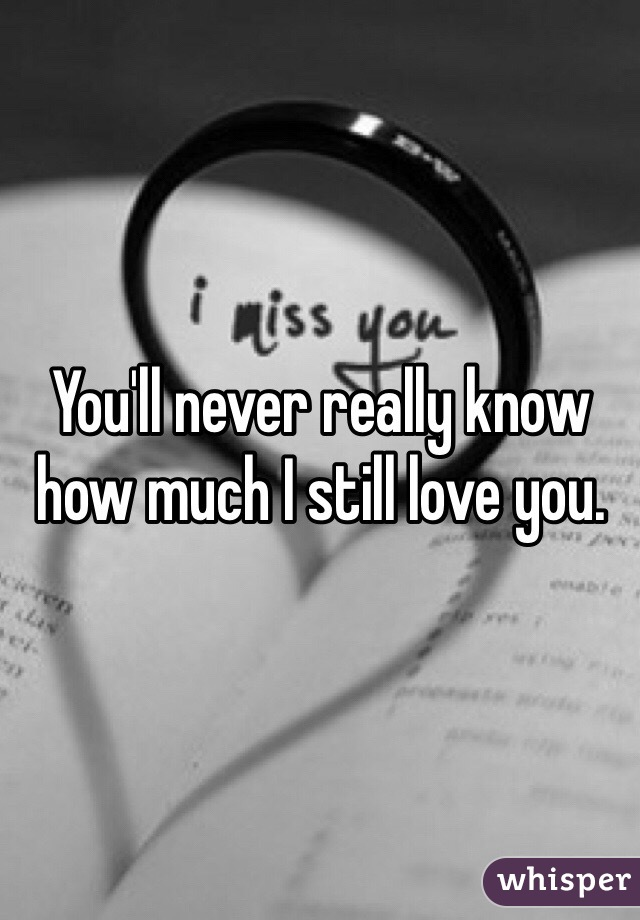 You'll never really know how much I still love you.