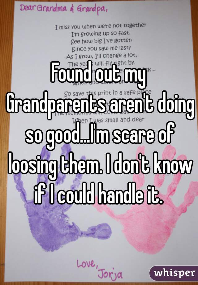 Found out my Grandparents aren't doing so good...I'm scare of loosing them. I don't know if I could handle it.
