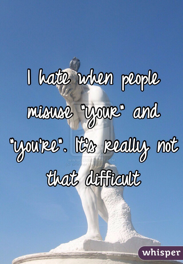 """I hate when people misuse """"your"""" and """"you're"""". It's really not that difficult"""