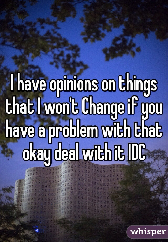 I have opinions on things that I won't Change if you have a problem with that okay deal with it IDC