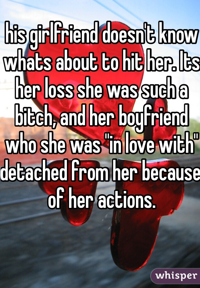 "his girlfriend doesn't know whats about to hit her. Its her loss she was such a bitch, and her boyfriend who she was ""in love with"" detached from her because of her actions."
