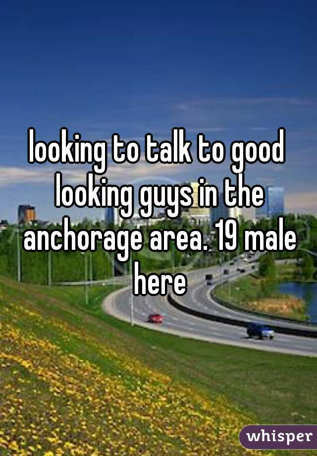 looking to talk to good looking guys in the anchorage area. 19 male here