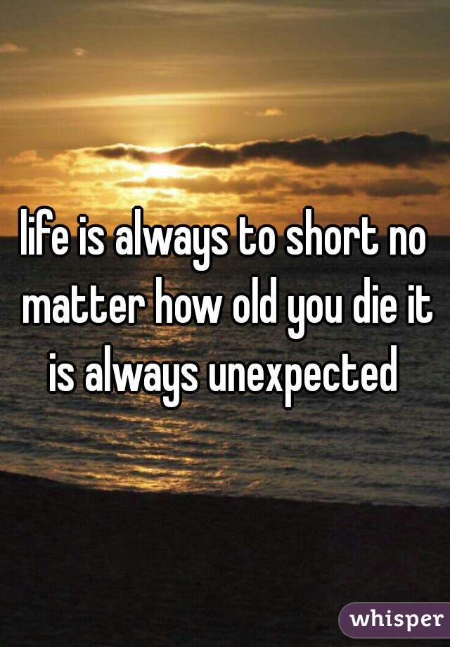 life is always to short no matter how old you die it is always unexpected