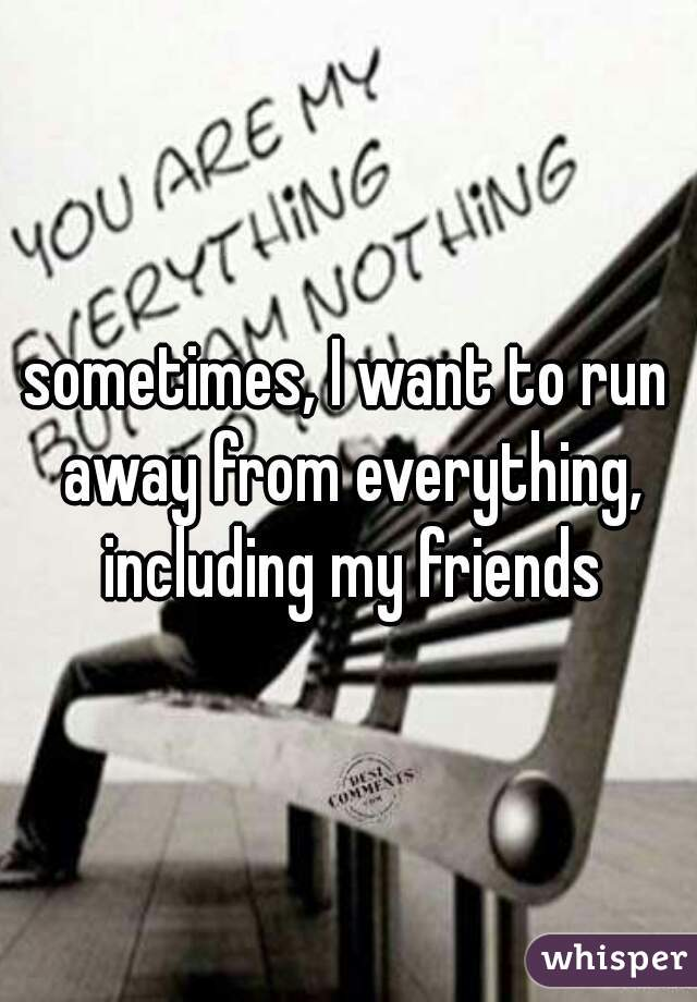 sometimes, I want to run away from everything, including my friends