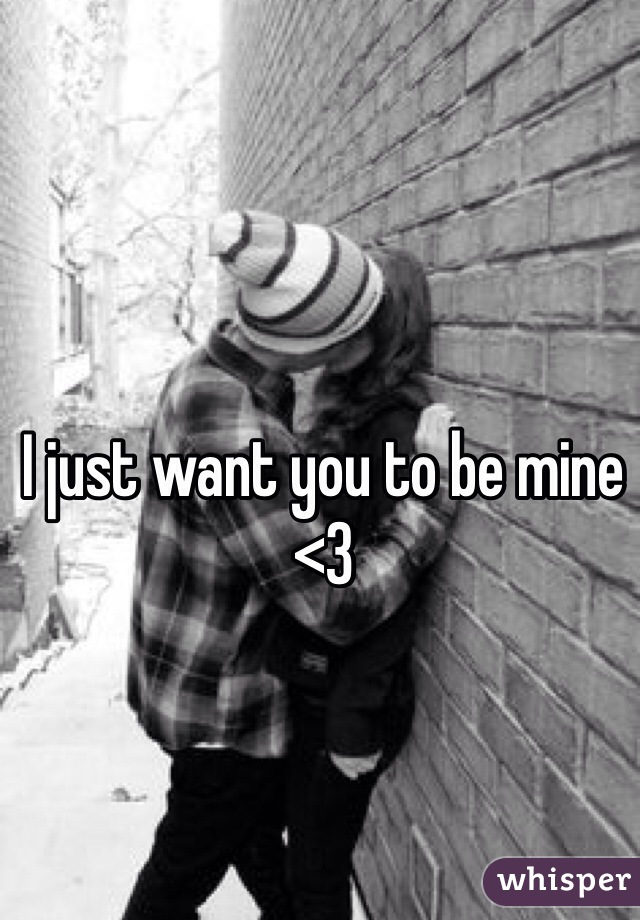 I just want you to be mine <3