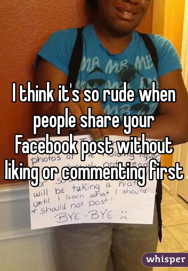 I think it's so rude when people share your Facebook post without liking or commenting first