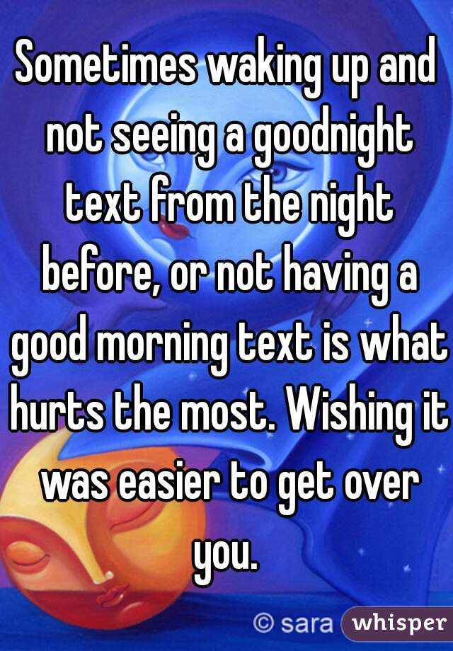 Sometimes waking up and not seeing a goodnight text from the night before, or not having a good morning text is what hurts the most. Wishing it was easier to get over you.
