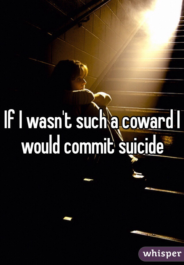 If I wasn't such a coward I would commit suicide