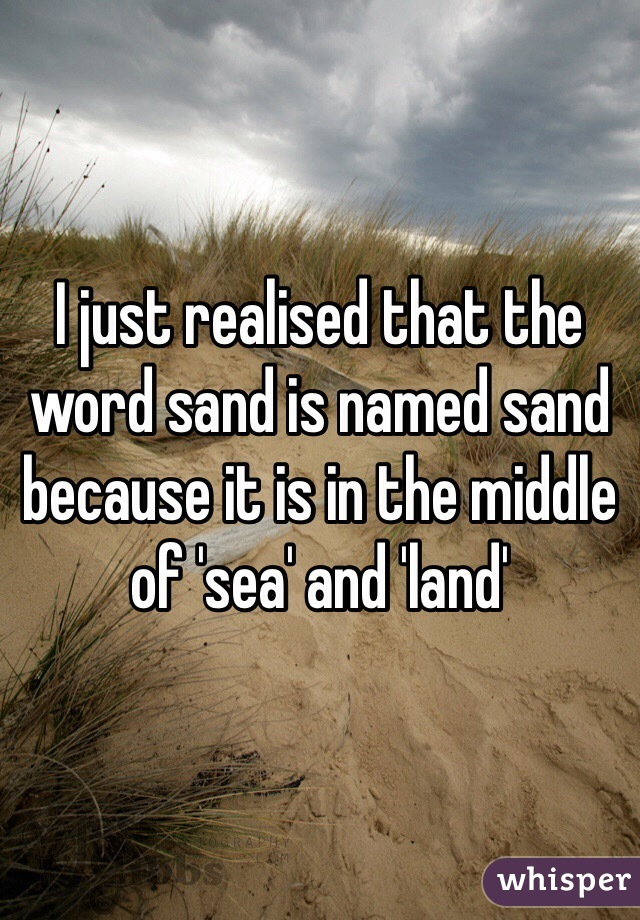 I just realised that the word sand is named sand because it is in the middle of 'sea' and 'land'