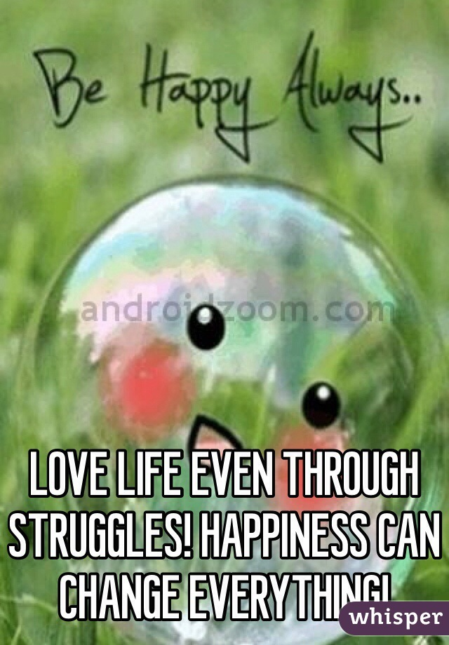LOVE LIFE EVEN THROUGH STRUGGLES! HAPPINESS CAN CHANGE EVERYTHING!