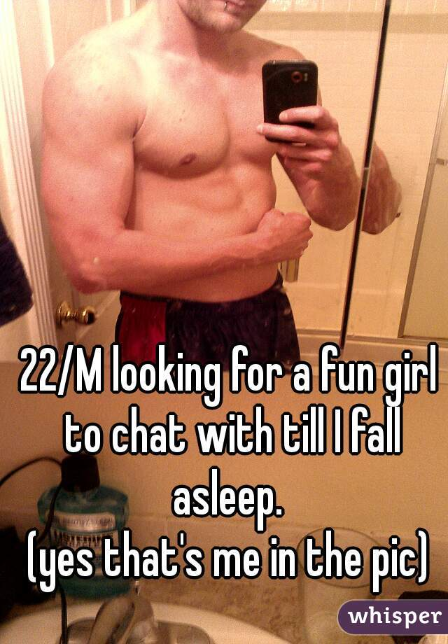22/M looking for a fun girl to chat with till I fall asleep.  (yes that's me in the pic)