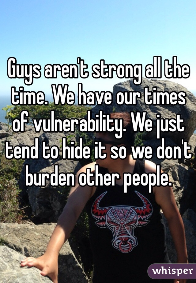 Guys aren't strong all the time. We have our times of vulnerability. We just tend to hide it so we don't burden other people.